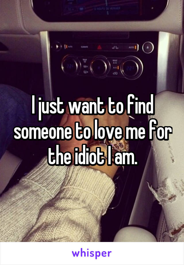 I just want to find someone to love me for the idiot I am.