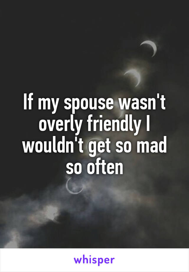If my spouse wasn't overly friendly I wouldn't get so mad so often