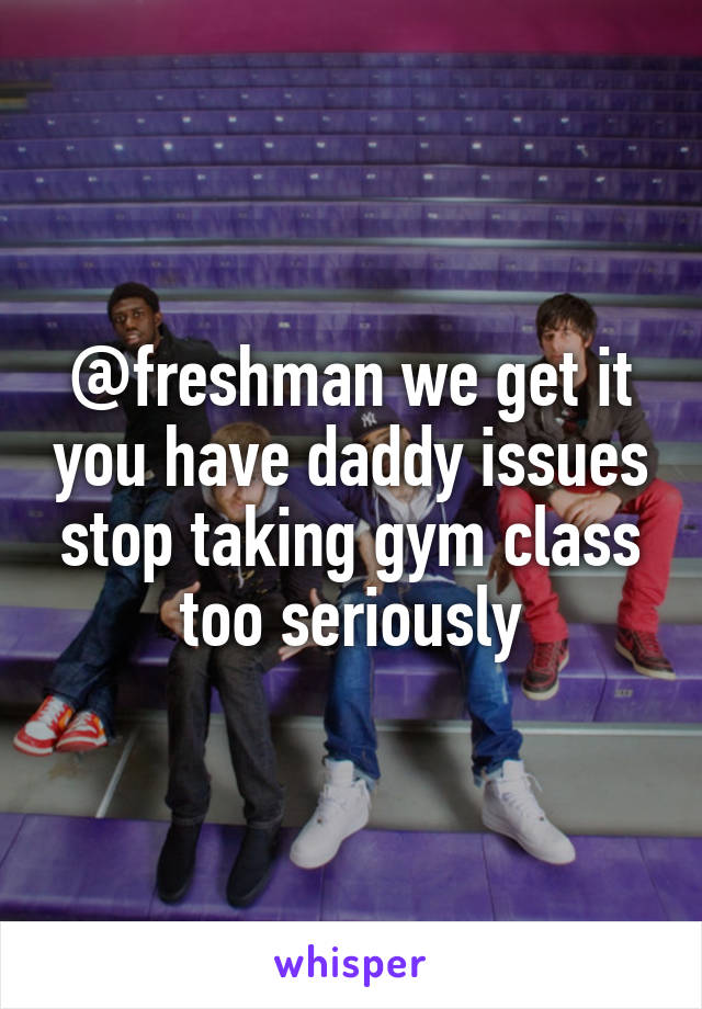 @freshman we get it you have daddy issues stop taking gym class too seriously