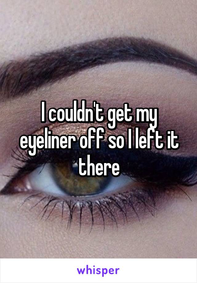 I couldn't get my eyeliner off so I left it there