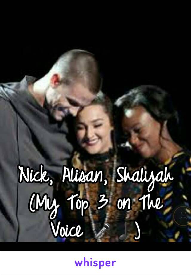 Nick, Alisan, Shalyah (My Top 3 on The Voice 🎤♩)