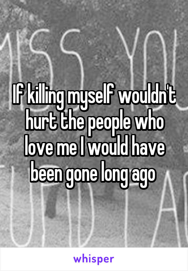 If killing myself wouldn't hurt the people who love me I would have been gone long ago