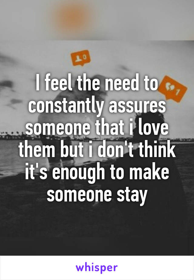 I feel the need to constantly assures someone that i love them but i don't think it's enough to make someone stay
