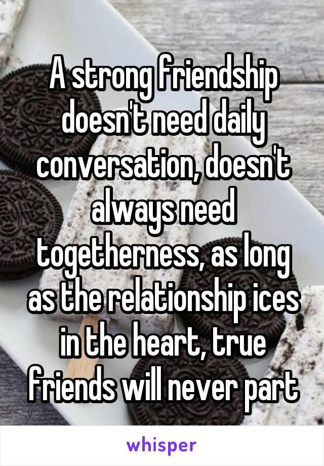 A strong friendship doesn't need daily conversation, doesn't always need togetherness, as long as the relationship ices in the heart, true friends will never part