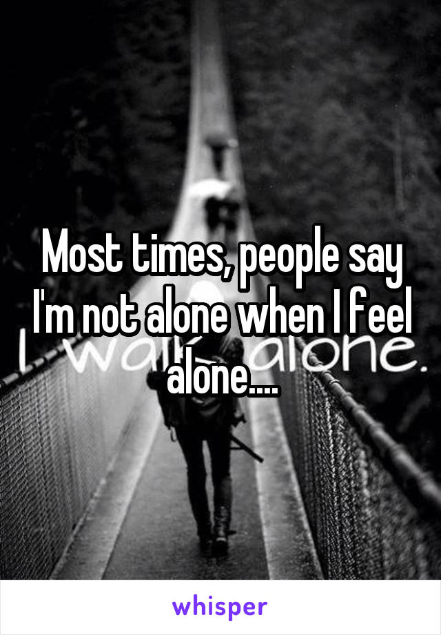 Most times, people say I'm not alone when I feel alone....
