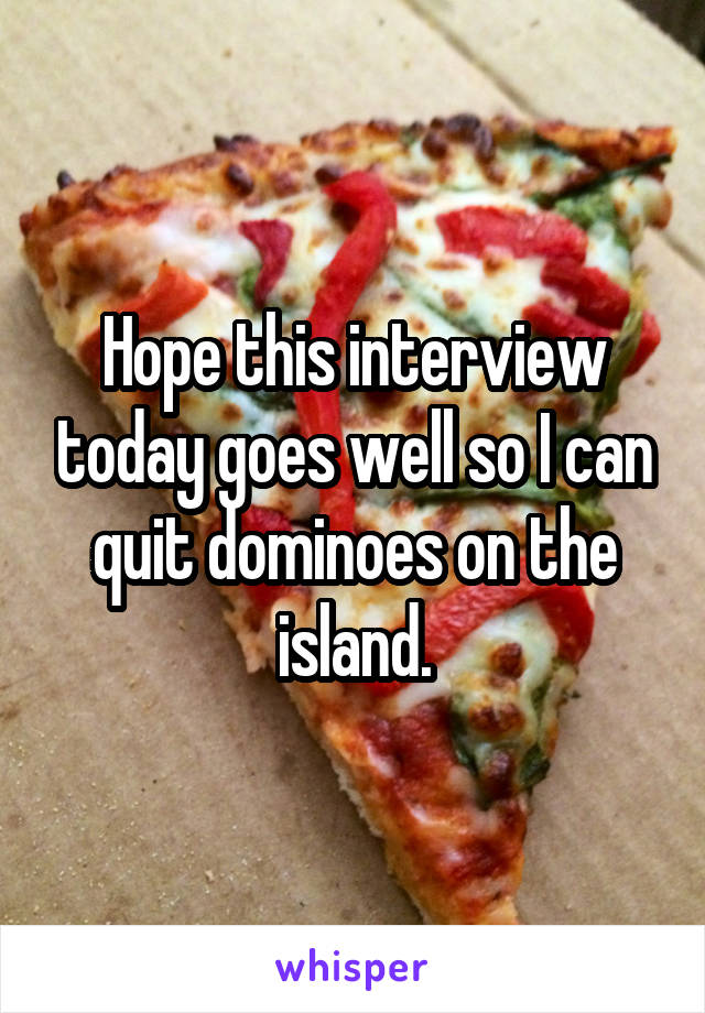 Hope this interview today goes well so I can quit dominoes on the island.