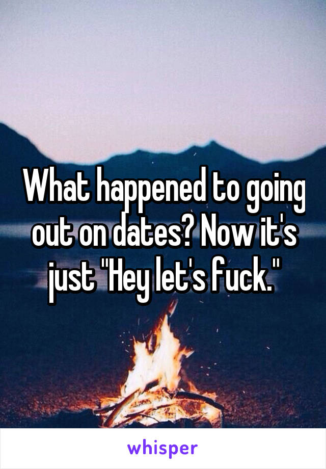 """What happened to going out on dates? Now it's just """"Hey let's fuck."""""""