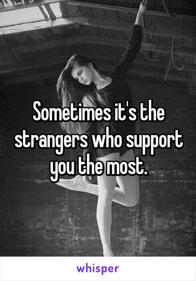 Sometimes it's the strangers who support you the most.