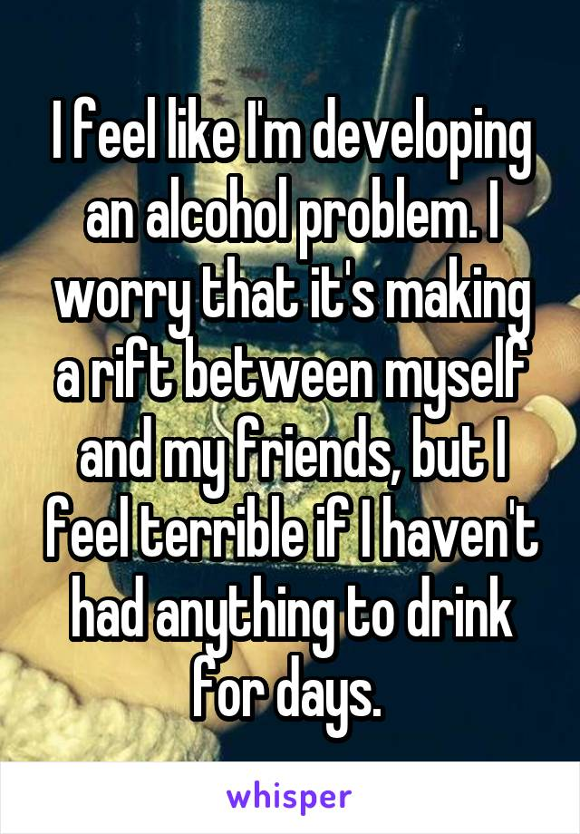 I feel like I'm developing an alcohol problem. I worry that it's making a rift between myself and my friends, but I feel terrible if I haven't had anything to drink for days.