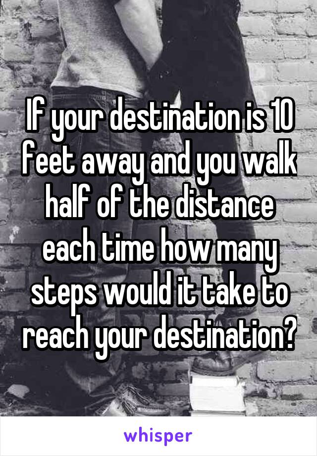 If your destination is 10 feet away and you walk half of the distance each time how many steps would it take to reach your destination?