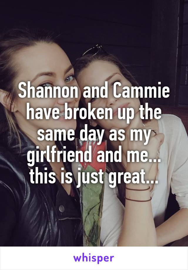 Shannon and Cammie have broken up the same day as my girlfriend and me... this is just great...
