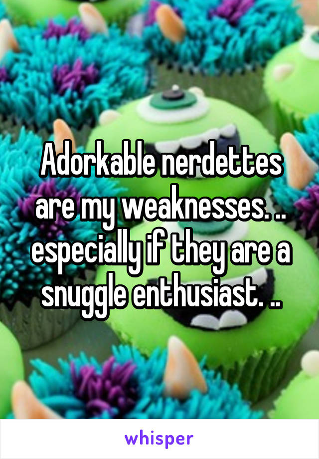Adorkable nerdettes are my weaknesses. .. especially if they are a snuggle enthusiast. ..