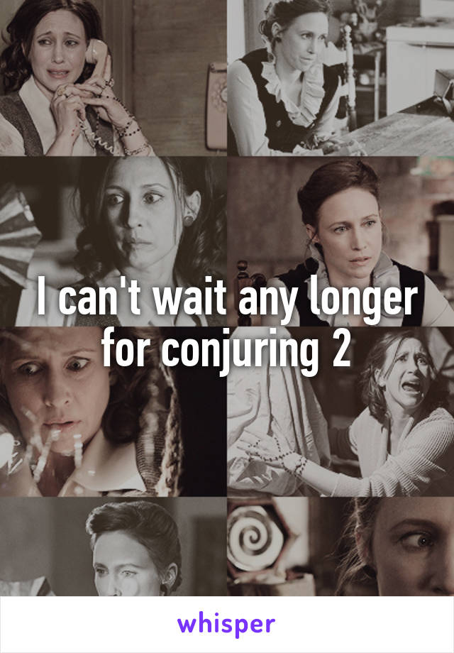 I can't wait any longer for conjuring 2