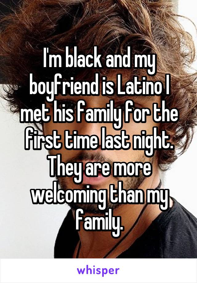I'm black and my boyfriend is Latino I met his family for the first time last night. They are more welcoming than my family.