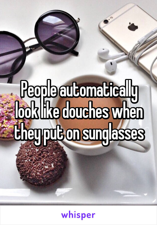 People automatically look like douches when they put on sunglasses
