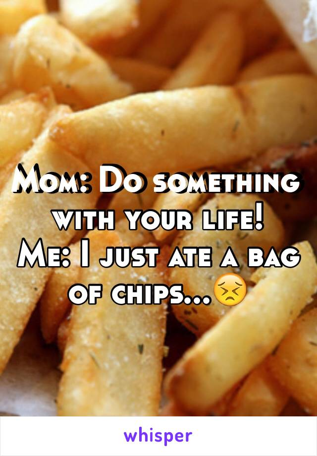 Mom: Do something with your life! Me: I just ate a bag of chips...😣