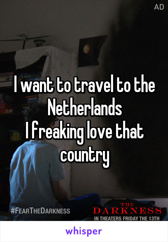 I want to travel to the Netherlands I freaking love that country