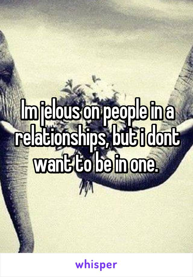 Im jelous on people in a relationships, but i dont want to be in one.