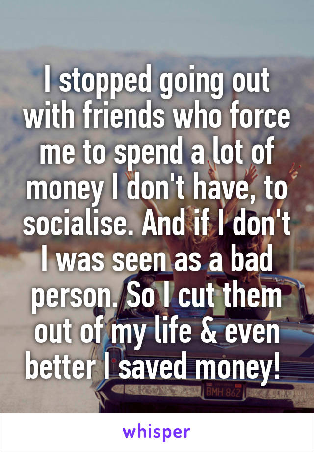 I stopped going out with friends who force me to spend a lot of money I don't have, to socialise. And if I don't I was seen as a bad person. So I cut them out of my life & even better I saved money!
