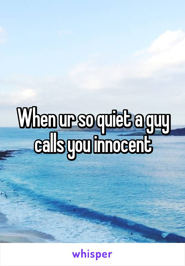 When ur so quiet a guy calls you innocent