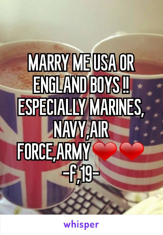 MARRY ME USA OR ENGLAND BOYS !! ESPECIALLY MARINES, NAVY,AIR FORCE,ARMY❤❤ -f,19-