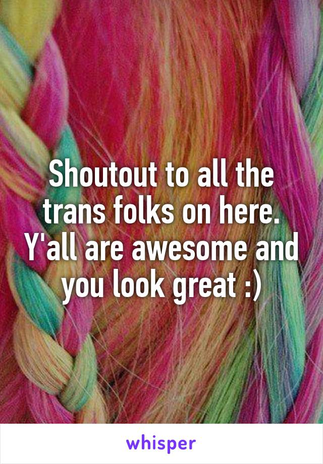Shoutout to all the trans folks on here. Y'all are awesome and you look great :)