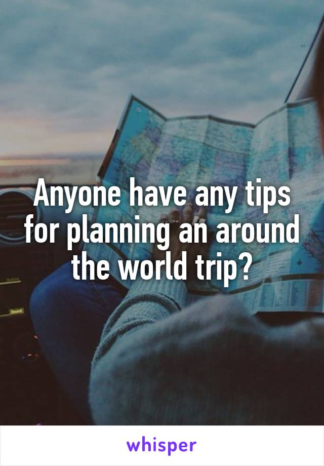 Anyone have any tips for planning an around the world trip?