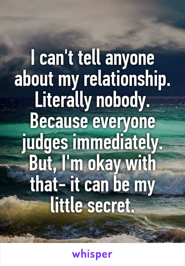 I can't tell anyone about my relationship. Literally nobody. Because everyone judges immediately. But, I'm okay with that- it can be my little secret.
