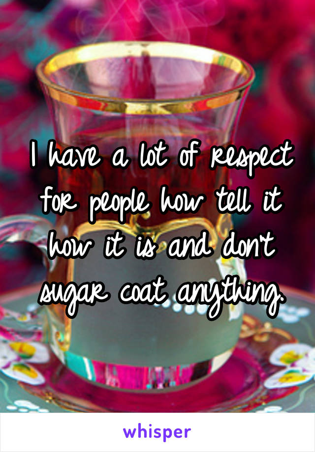 I have a lot of respect for people how tell it how it is and don't sugar coat anything.