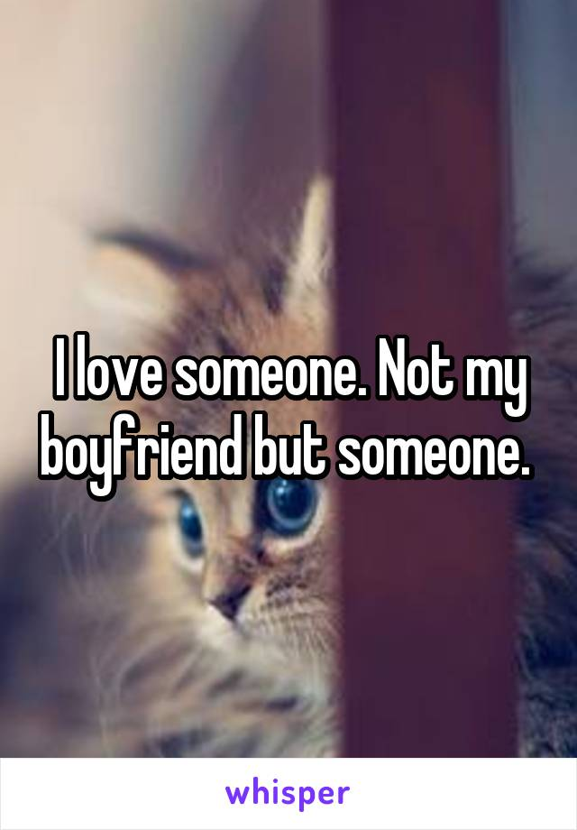 I love someone. Not my boyfriend but someone.