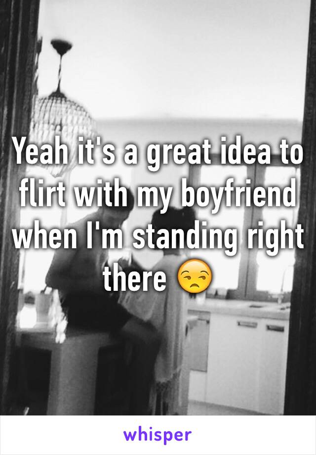 Yeah it's a great idea to flirt with my boyfriend when I'm standing right there 😒