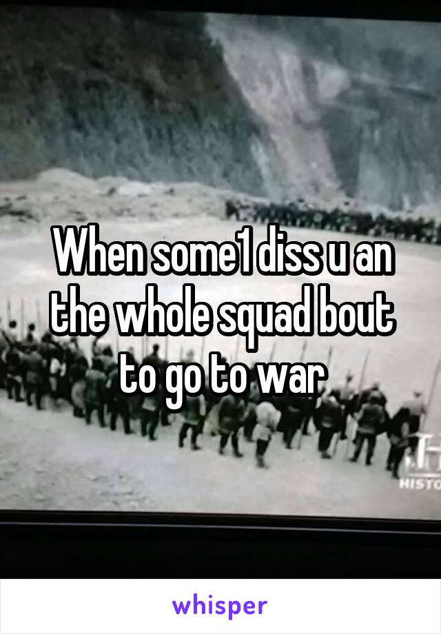When some1 diss u an the whole squad bout to go to war