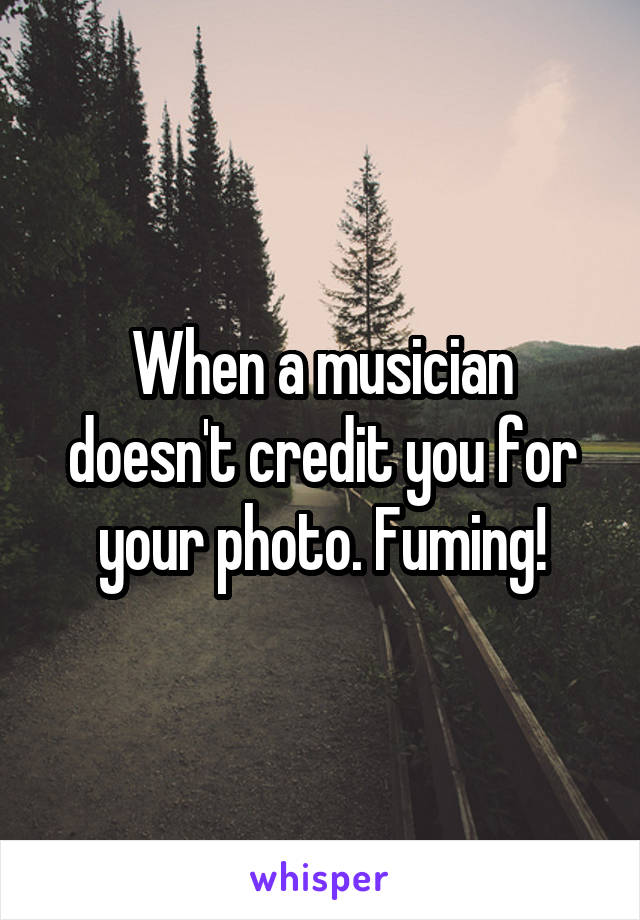When a musician doesn't credit you for your photo. Fuming!
