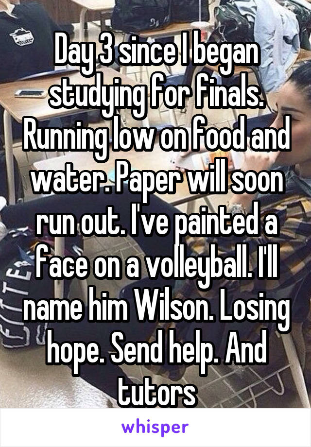 Day 3 since I began studying for finals. Running low on food and water. Paper will soon run out. I've painted a face on a volleyball. I'll name him Wilson. Losing hope. Send help. And tutors