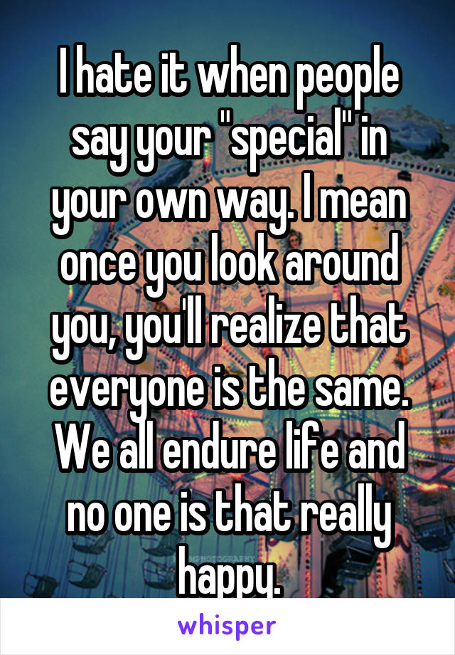 """I hate it when people say your """"special"""" in your own way. I mean once you look around you, you'll realize that everyone is the same. We all endure life and no one is that really happy."""