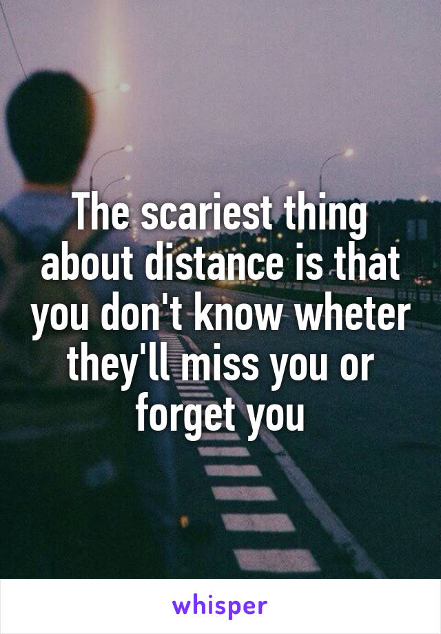The scariest thing about distance is that you don't know wheter they'll miss you or forget you