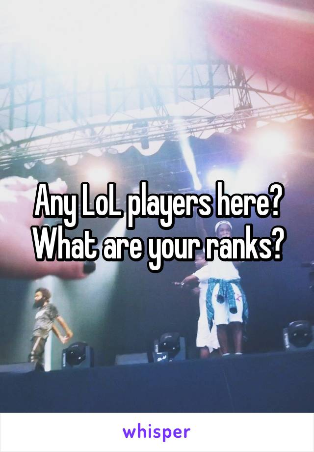 Any LoL players here? What are your ranks?