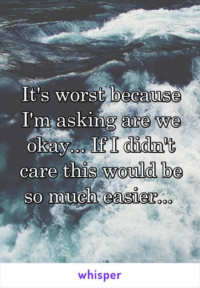 It's worst because I'm asking are we okay... If I didn't care this would be so much easier...