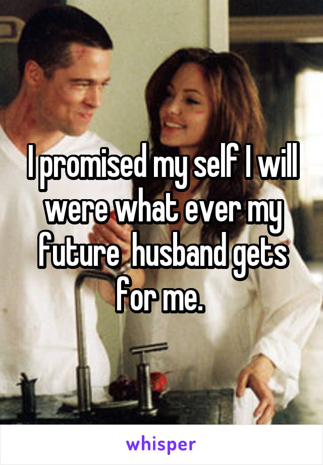 I promised my self I will were what ever my future  husband gets for me.