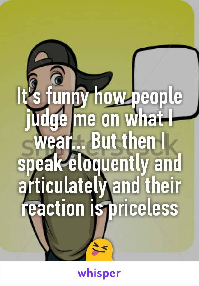 It's funny how people judge me on what I wear... But then I speak eloquently and articulately and their reaction is priceless   😝