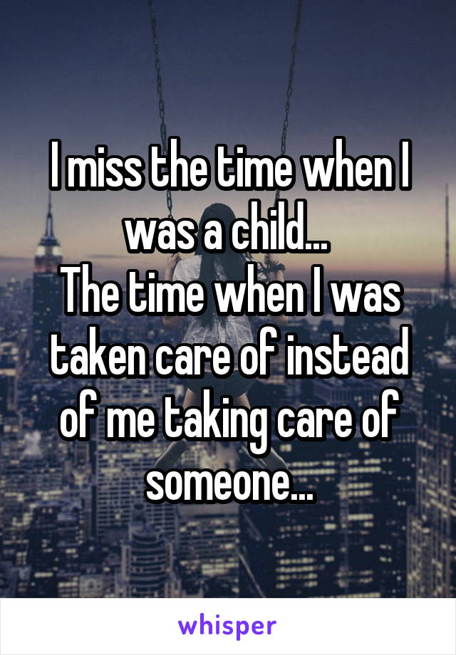 I miss the time when I was a child...  The time when I was taken care of instead of me taking care of someone...