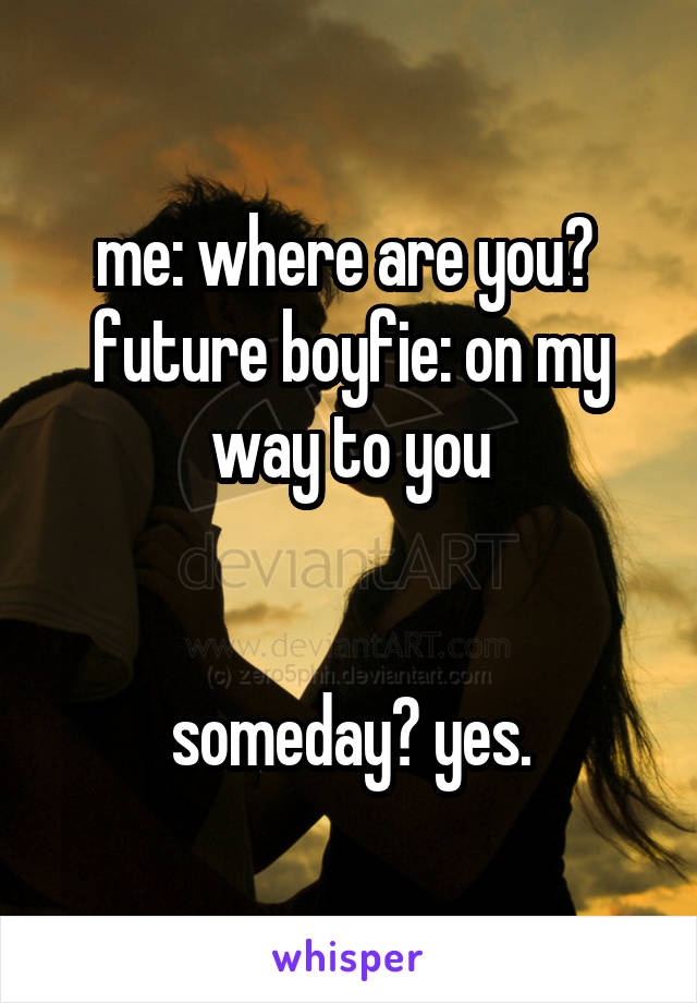 me: where are you?  future boyfie: on my way to you   someday? yes.