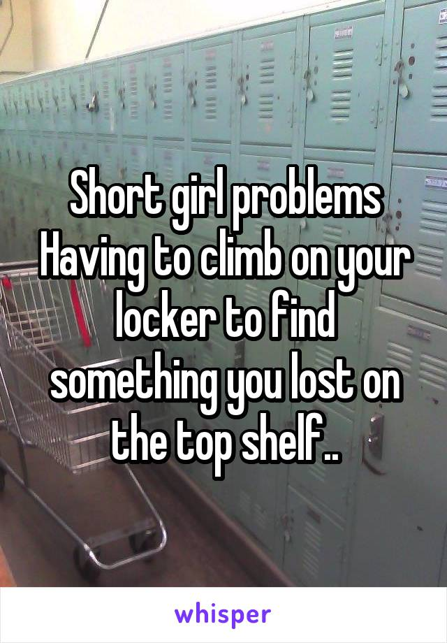 Short girl problems Having to climb on your locker to find something you lost on the top shelf..