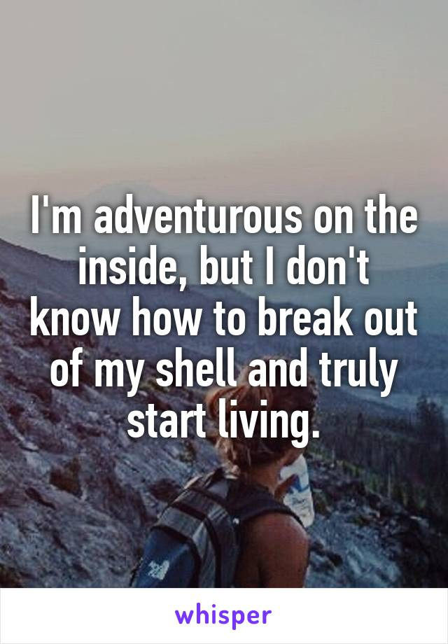 I'm adventurous on the inside, but I don't know how to break out of my shell and truly start living.