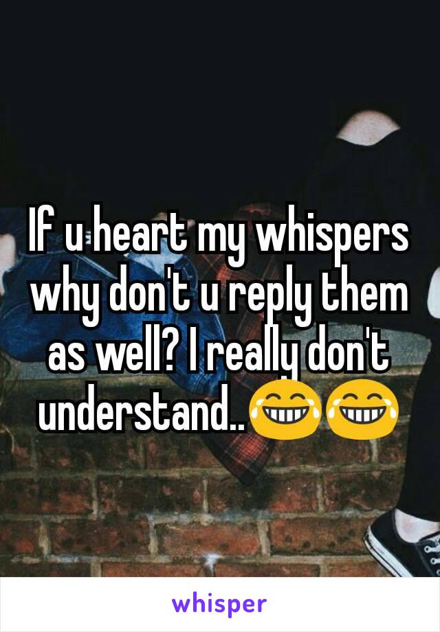 If u heart my whispers why don't u reply them as well? I really don't understand..😂😂