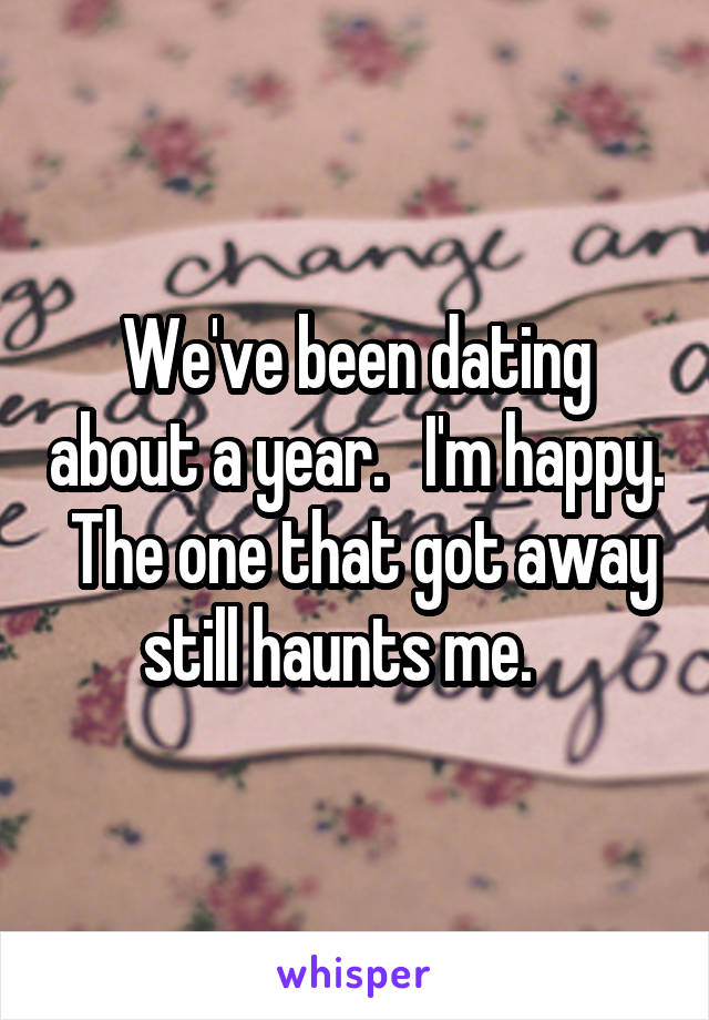 We've been dating about a year.   I'm happy.  The one that got away still haunts me.