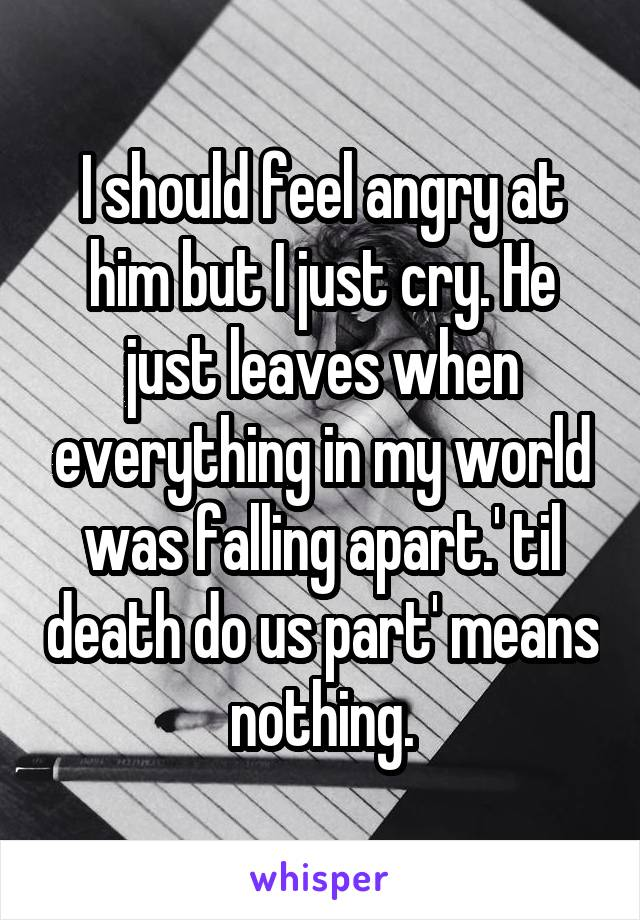 I should feel angry at him but I just cry. He just leaves when everything in my world was falling apart.' til death do us part' means nothing.