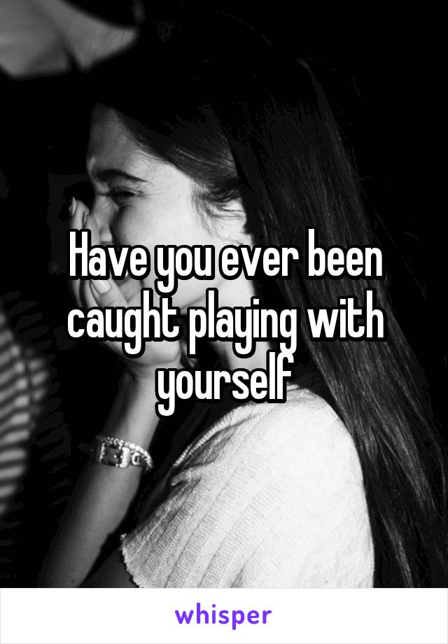 Have you ever been caught playing with yourself