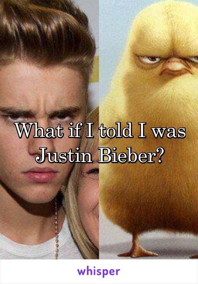 What if I told I was Justin Bieber?