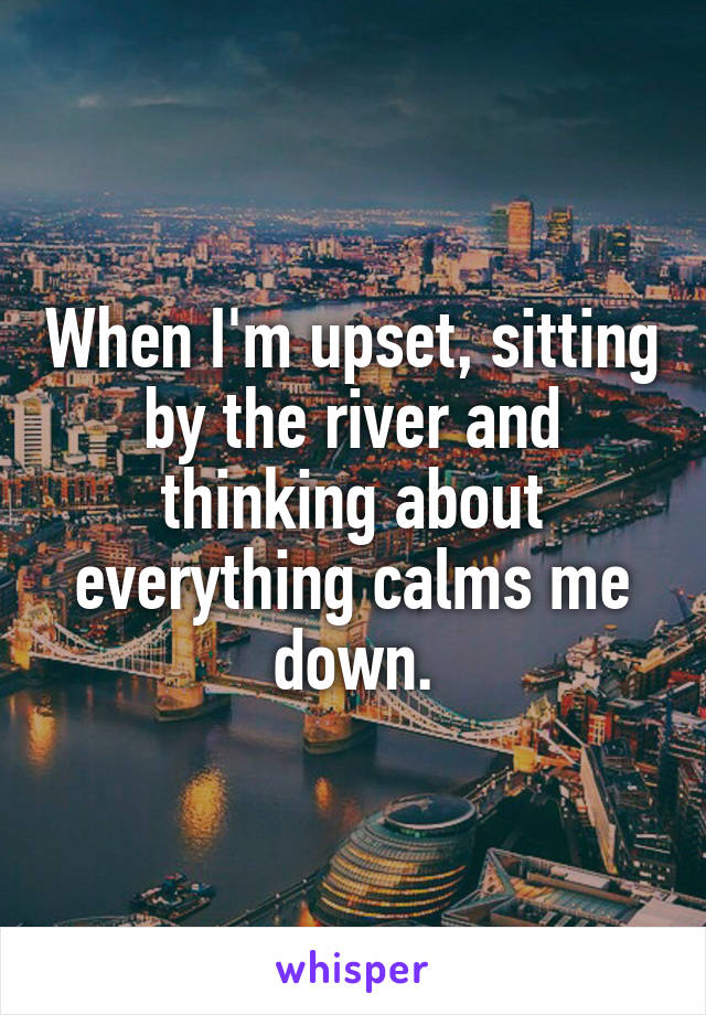 When I'm upset, sitting by the river and thinking about everything calms me down.